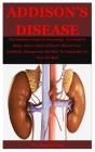 Addison's Disease: The Definitive Guide On Everything You Need To Know About About Addison's Disease Cure, Cookbook, Management And How T Cover Image
