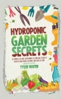 Hydroponic Garden Secrets: The Complete DIY Guide for Beginners to Learn How to Build A System to Grow Plants, Vegetables, And Fruits at Home (In Cover Image