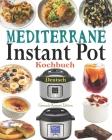 Mediterrane Instant Pot Kochbuch Deutsch: Das Handbuch für Einsteiger und der ultimative Begleiter für Instant Pot - Die besten Mediterrane Rezepte fü Cover Image