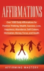 Affirmations: Over 1000 Daily Affirmations for Positive Thinking, Wealth, Success, Love, Happiness, Abundance, Self-Esteem, Motivati Cover Image