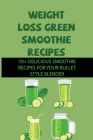 Weight Loss Green Smoothie Recipes: 70+ Delicious Smoothie Recipes For Your Bullet Style Blender: Juicing For Weight Loss Cover Image