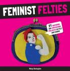 Feminist Felties: 21 Inspiring and Empowering Projects in Felt and Fabric Cover Image