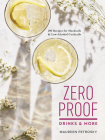 Zero Proof Drinks and More: 100 Recipes for Mocktails and Low-Alcohol Cocktails Cover Image