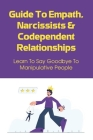 Guide To Empath, Narcissists & Codependent Relationships: Learn To Say Goodbye To Manipulative People: Foolproof Tips To Help You Identify Codependent Cover Image