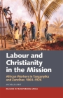 Labour & Christianity in the Mission: African Workers in Tanganyika and Zanzibar, 1864-1926 (Religion in Transforming Africa #7) Cover Image