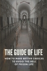 The Guide Of Life: How To Make Better Choices To Avoid The Hell Of Prison Life: Solutions To The Way The Entire System Works Cover Image