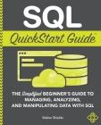 SQL QuickStart Guide: The Simplified Beginner's Guide to Managing, Analyzing, and Manipulating Data With SQL Cover Image
