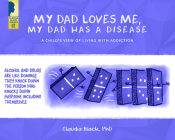 My Dad Loves Me, My Dad Has a Disease: A Child's View: Living with Addiction Cover Image