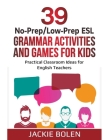 39 No-Prep/Low-Prep ESL Grammar Activities and Games For Kids: Practical Classroom Ideas for English Teachers Cover Image