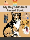 My Dog's Medical Record Book: Personal Log Book Health Record & Medical Organizer Notebook Journal For Dogs and Puppy Owners Practical Guide to Log Cover Image