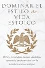 Dominar El Estilo de Vida Estoica: Mejora Tu Fortaleza Mental, Disciplina Y Productividad Con La Sabiduría Estoica Antigua Cover Image