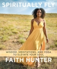 Spiritually Fly: Wisdom, Meditations, and Yoga to Elevate Your Soul Cover Image