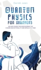 Quantum Physics for Beginners: An Easy Guide for Discovering the Hidden Side of Reality One Speck at a Time Cover Image