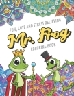 Fun Cute And Stress Relieving Mr. Frog Coloring Book: Find Relaxation And Mindfulness with Stress Relieving Color Pages Made of Beautiful Black and Wh Cover Image
