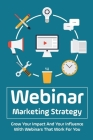 Webinar Marketing Strategy: Grow Your Impact And Your Influence With Webinars That Work For You: Comprehensive Webinar Checklist Cover Image