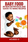 Baby Food: 40 NEW, NUTRITIOUS, AND QUICK-TO-MAKE RECIPES FOR YOUR BABY- Learn the Secret to babies' Healthy Living Via Healthy Ea Cover Image