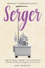 Serger: Beginner + Intermediate Guide to Serger: Serger Compendium: Upgrade Your Favorite Garments in 8 Steps and Make Your Se Cover Image