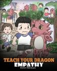 Teach Your Dragon Empathy: Help Your Dragon Understand Empathy. A Cute Children Story To Teach Kids Empathy, Compassion and Kindness. Cover Image