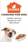 Home Cooking For Dog Healthy And Easy Recipes For Your Best Friend: Cooking For Dogs Cover Image