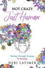 Not Crazy, Just Human: Moving Through Trauma To Healing Cover Image