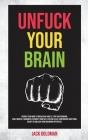 Unfuck Your Brain: Rewire Your Mind to Break Bad Habits. Stop Overthinking, Build Mental Toughness to Boost your Self-Esteem & Self-Confi Cover Image