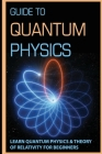 Guide To Quantum Physics: Learn Quantum Physics & Theory Of Relativity For Beginners: Quantum Physics For Dummies Book Cover Image