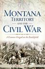 Montana Territory and the Civil War: A Frontier Forged on the Battlefield Cover Image