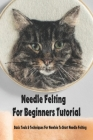Needle Felting For Beginners Tutorial: Basic Tools & Techniques For Newbie To Start Needle Felting: Needle Felting Guide for Beginners Cover Image