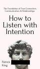 How to Listen with Intention: The Foundation of True Connection, Communication, and Relationships: The Foundation of True Connection, Communication, Cover Image