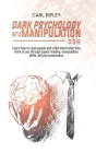 Dark Psychology And Manipulation Bible: Learn how to read people and understand what they think of you through speed reading, manipulative skills, and Cover Image