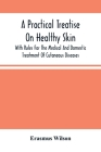 A Practical Treatise On Healthy Skin: With Rules For The Medical And Domestic Treatment Of Cutaneous Diseases Cover Image