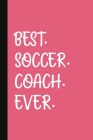 Best. Soccer. Coach. Ever.: A Thank You Gift For Soccer Coach - Volunteer Soccer Coach Gifts - Soccer Coach Appreciation - Pink Cover Image