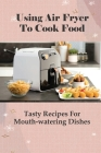 Using Air Fryer To Cook Food: Tasty Recipes For Mouth-watering Dishes: Gimme Delicious Air Fryer Recipes Cover Image