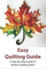 Easy Quilting Guide: A Step By Step Guide To Perfect Quilting Skills: The Ultimate Quilling Tutorial Cover Image