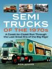 Semi Trucks of the 1970s: A Coast-to-Coast Run Through the Last Great Era of the Big Rigs! Cover Image