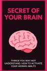 Secret Of Your Brain: Things You May Not Understand, How To Activate Your Hidden Ability: Simple Ways To Find Your Hidden Talent Cover Image
