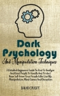 Dark Psychology and Manipulation Techniques: A Detailed Beginners Guide On How To Analyze And Read People To Handle And Protect Your Self From Toxic P Cover Image