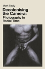 Decolonising the Camera: Photography in Racial Time Cover Image