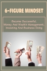6-Figure Mindset: Become Successful, Money And Wealth Management, Investing And Business Doing: Steps To Manage Your Money Cover Image