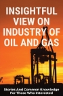 Insightful View On Industry Of Oil And Gas: Stories And Common Knowledge For Those Who Interested: Oil And Gas Books For Beginners Cover Image