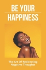 Be Your Happiness: The Art Of Redirecting Negative Thoughts: The Power Of Your Subconscious Mind Cover Image