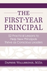 The First-Year Principal: 52 Practical Lessons to Help New Principals Thrive as Conscious Leaders Cover Image