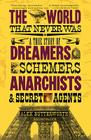 The World That Never Was: A True Story of Dreamers, Schemers, Anarchists and Secret Agents Cover Image