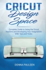 Cricut Design Space: Complete Guide to Using the Cricut machine and Developing Your Imagination With Tips and Tricks Cover Image
