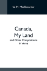 Canada, My Land; And Other Compositions In Verse Cover Image