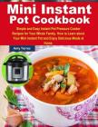 Mini Instant Pot Cookbook: Simple and Easy Instant Pot Pressure Cooker Recipes for Your Whole Family. How to Learn about Your Mini Instant Pot an Cover Image
