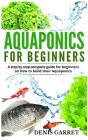Aquaponics for Beginners: A step by step complete guide for beginners on how to build their Aquaponics Cover Image