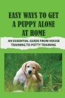 Easy Ways To Get A Puppy Alone At Home: An Essential Guide From House Training To Potty Training: How To Leave Your Dog At Home Alone Cover Image