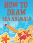 How to Draw Sea Animals: Learn to Draw Sea Creatures Cover Image
