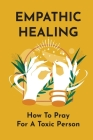 Empathic Healing: How To Pray For A Toxic Person: Empathy Meaning Cover Image